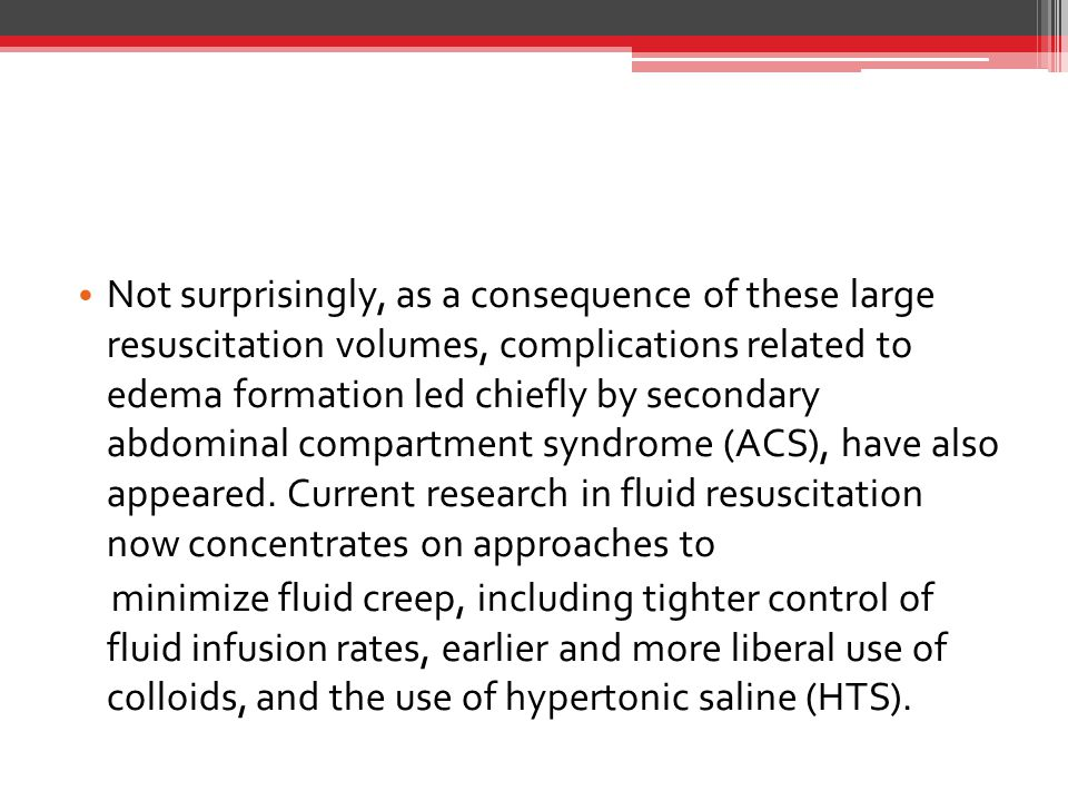 Not surprisingly, as a consequence of these large resuscitation volumes, complications related to edema formation led chiefly by secondary abdominal compartment syndrome (ACS), have also appeared. Current research in fluid resuscitation now concentrates on approaches to