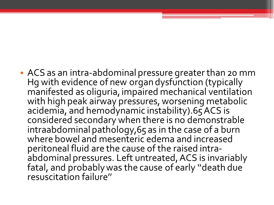 ACS as an intra-abdominal pressure greater than 20 mm Hg with evidence of new organ dysfunction (typically manifested as oliguria, impaired mechanical ventilation with high peak airway pressures, worsening metabolic acidemia, and hemodynamic instability).65 ACS is considered secondary when there is no demonstrable intraabdominal pathology,65 as in the case of a burn where bowel and mesenteric edema and increased peritoneal fluid are the cause of the raised intra- abdominal pressures.