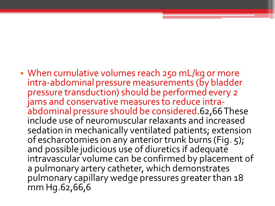 When cumulative volumes reach 250 mL/kg or more intra-abdominal pressure measurements (by bladder pressure transduction) should be performed every 2 jams and conservative measures to reduce intra- abdominal pressure should be considered.62,66 These include use of neuromuscular relaxants and increased sedation in mechanically ventilated patients; extension of escharotomies on any anterior trunk burns (Fig.