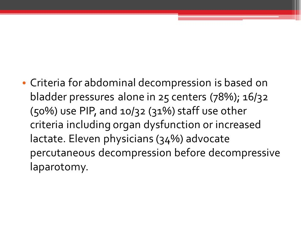 Criteria for abdominal decompression is based on bladder pressures alone in 25 centers (78%); 16/32 (50%) use PIP, and 10/32 (31%) staff use other criteria including organ dysfunction or increased lactate.