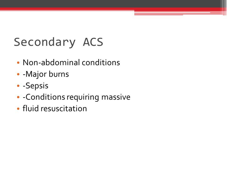 Secondary ACS Non-abdominal conditions -Major burns -Sepsis