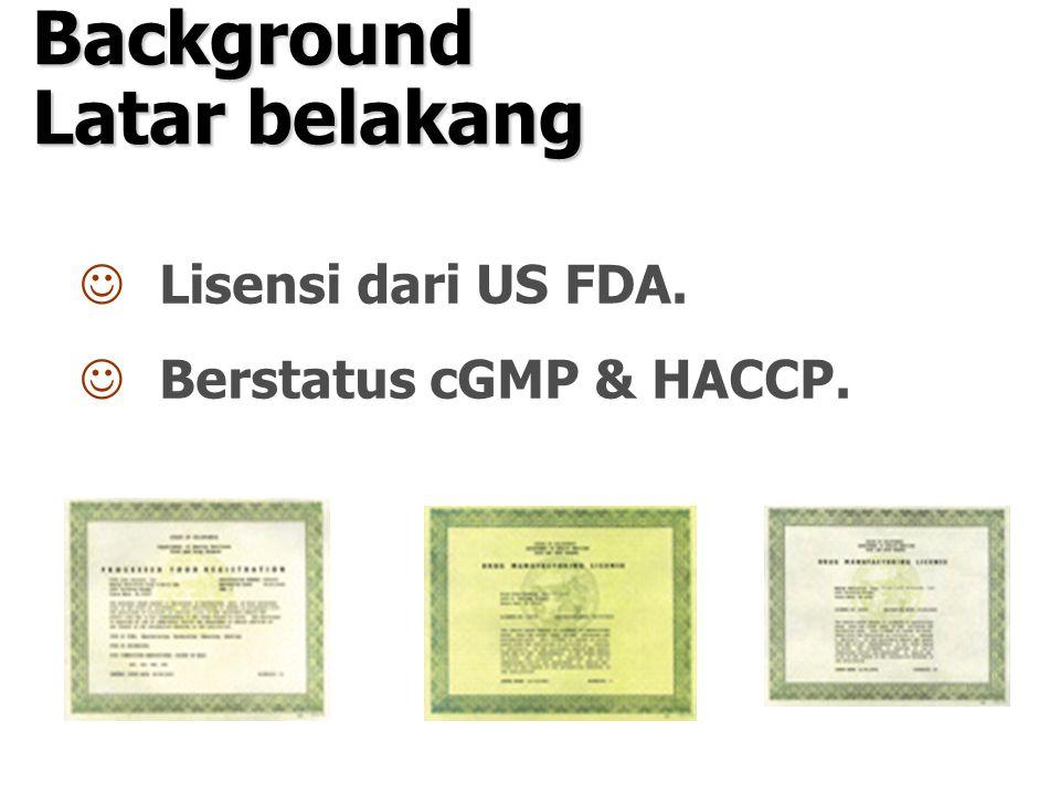 Background Latar belakang Lisensi dari US FDA. Berstatus cGMP & HACCP.