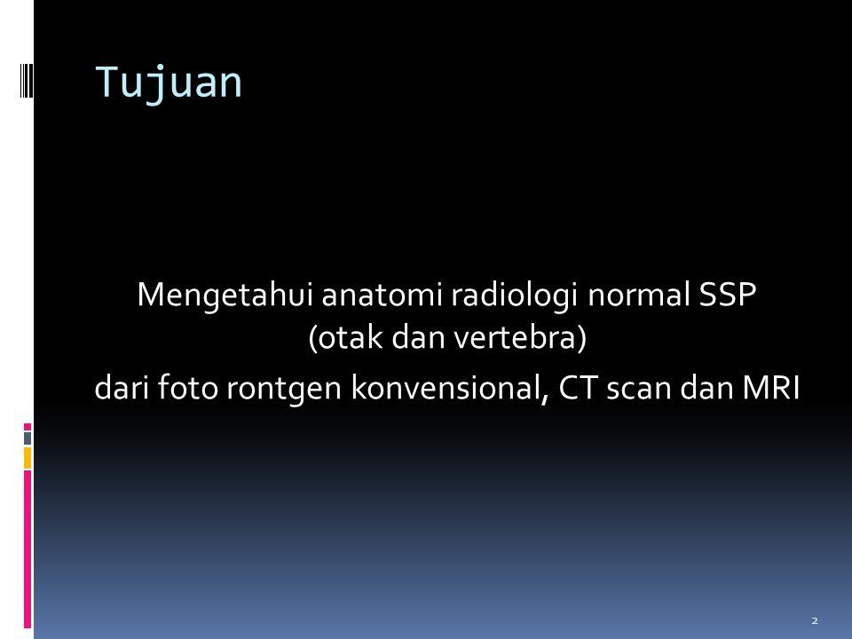 Tujuan Mengetahui anatomi radiologi normal SSP (otak dan vertebra) dari foto rontgen konvensional, CT scan dan MRI