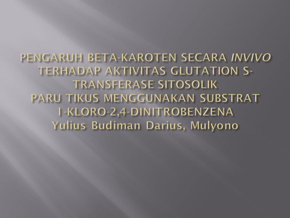 PENGARUH BETA-KAROTEN SECARA INVIVO TERHADAP AKTIVITAS GLUTATION S-TRANSFERASE SITOSOLIK PARU TIKUS MENGGUNAKAN SUBSTRAT 1-KLORO-2,4-DINITROBENZENA Yulius Budiman Darius, Mulyono