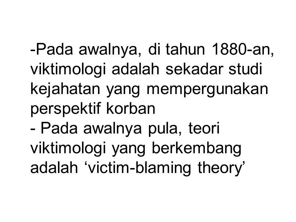 Pada awalnya, di tahun 1880-an, viktimologi adalah sekadar studi kejahatan yang mempergunakan perspektif korban - Pada awalnya pula, teori viktimologi yang berkembang adalah 'victim-blaming theory'
