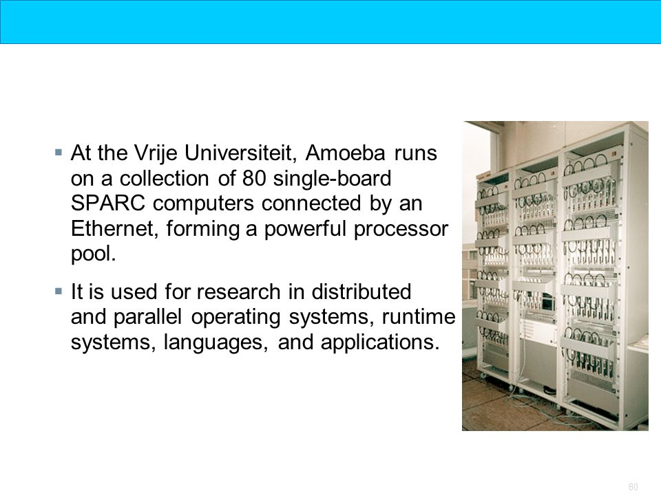 At the Vrije Universiteit, Amoeba runs on a collection of 80 single-board SPARC computers connected by an Ethernet, forming a powerful processor pool.