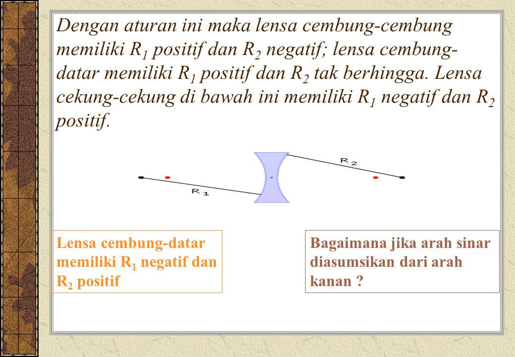 Dengan aturan ini maka lensa cembung-cembung memiliki R1 positif dan R2 negatif; lensa cembung-datar memiliki R1 positif dan R2 tak berhingga. Lensa cekung-cekung di bawah ini memiliki R1 negatif dan R2 positif.