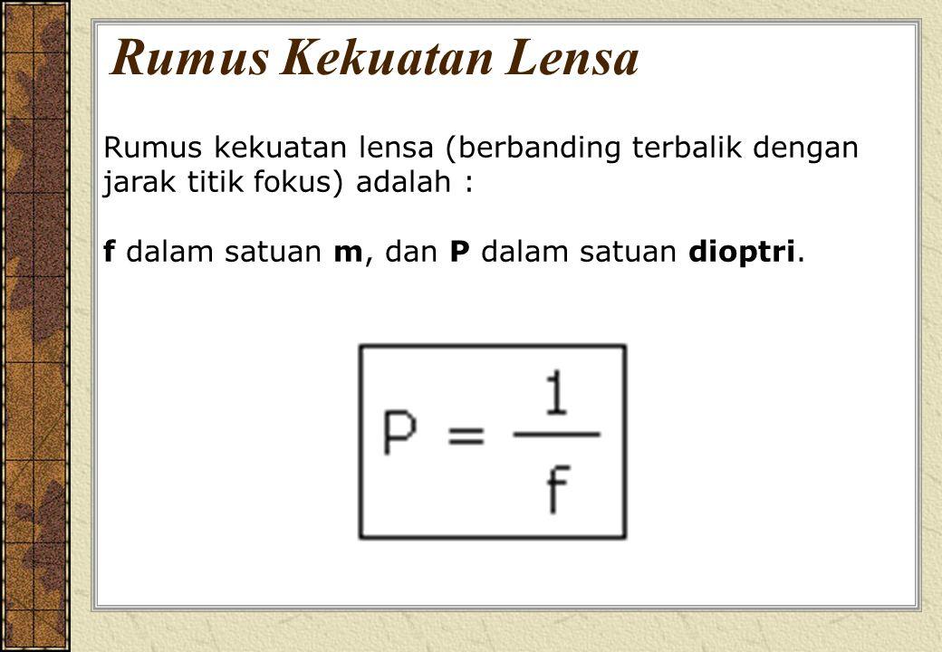 Rumus Kekuatan Lensa Rumus kekuatan lensa (berbanding terbalik dengan jarak titik fokus) adalah : f dalam satuan m, dan P dalam satuan dioptri.