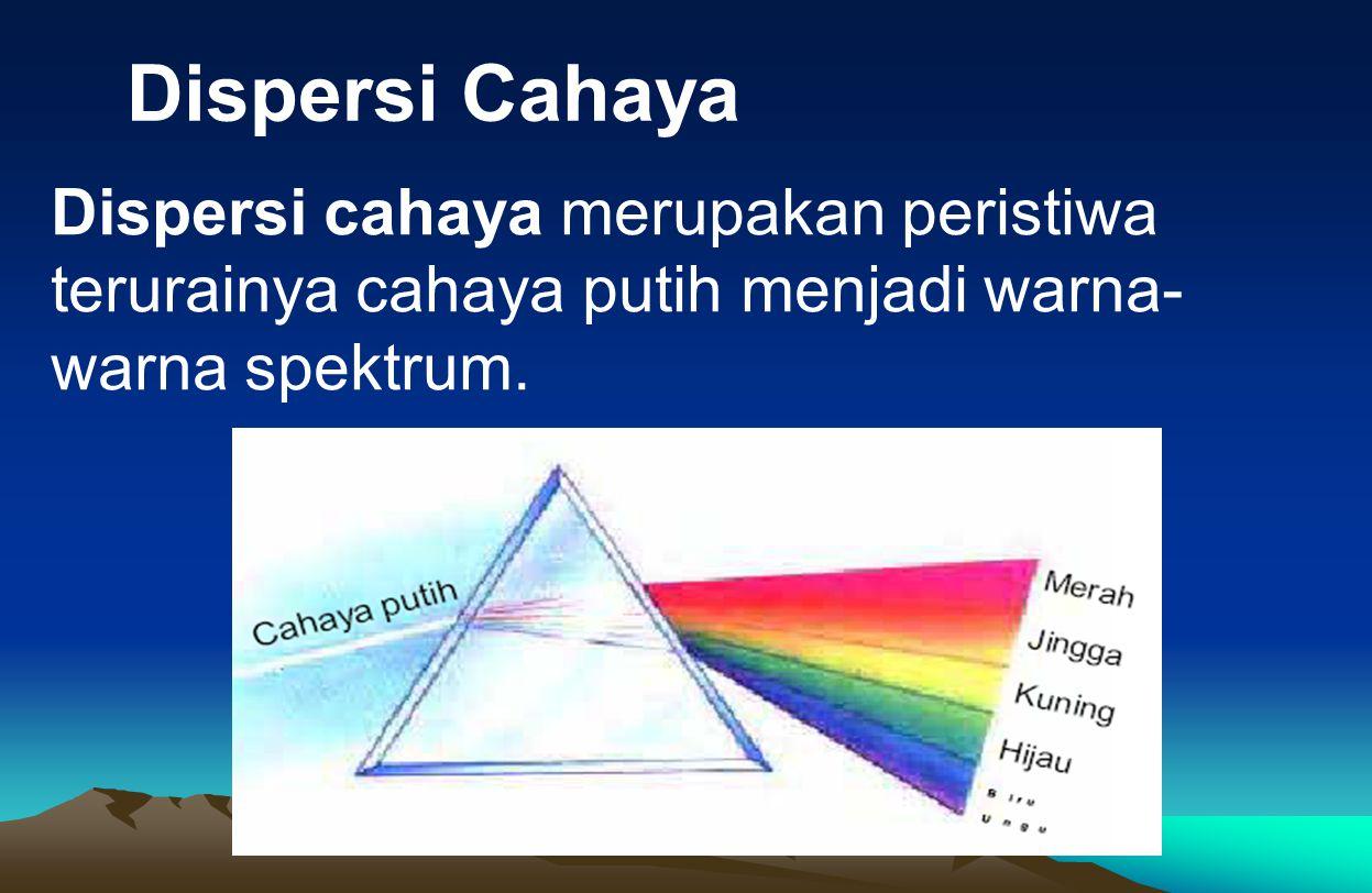 Dispersi Cahaya Dispersi cahaya merupakan peristiwa terurainya cahaya putih menjadi warna-warna spektrum.