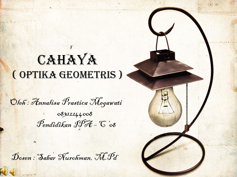 CAHAYA ( OPTIKA GEOMETRIS ) Oleh : Annalisa Prastica Megawati