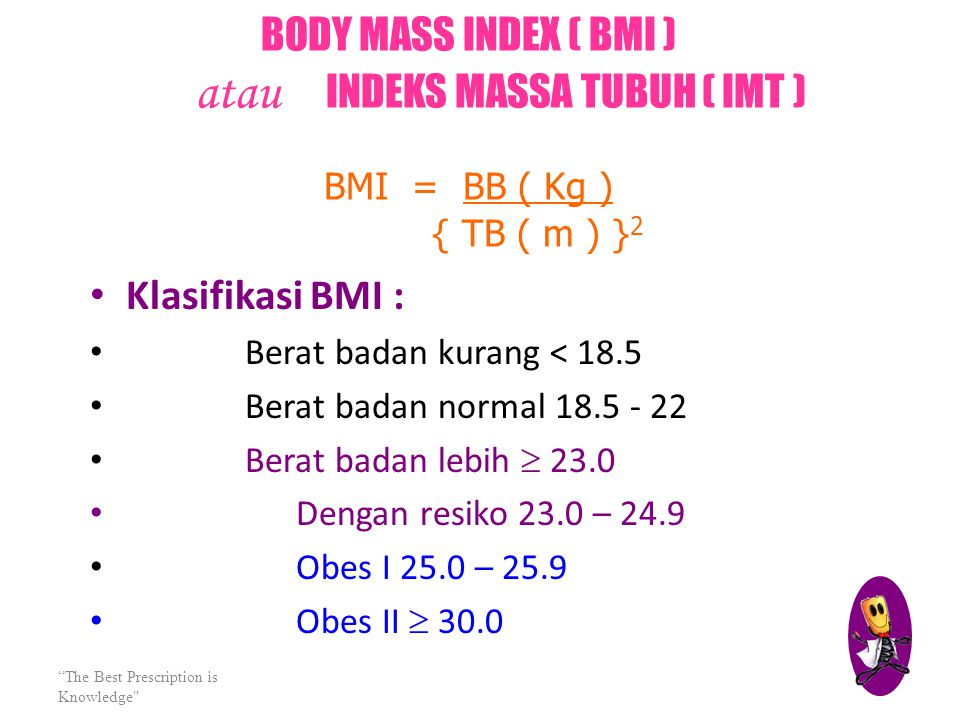 BODY MASS INDEX ( BMI ) atau INDEKS MASSA TUBUH ( IMT ) BMI = BB ( Kg ) { TB ( m ) }2