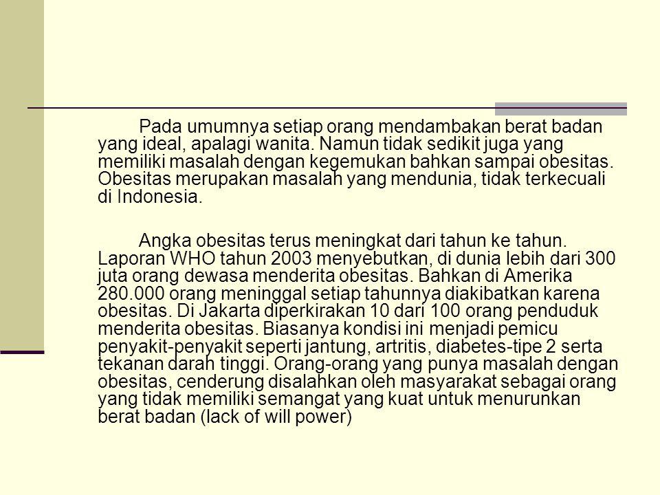 Pada umumnya setiap orang mendambakan berat badan yang ideal, apalagi wanita. Namun tidak sedikit juga yang memiliki masalah dengan kegemukan bahkan sampai obesitas. Obesitas merupakan masalah yang mendunia, tidak terkecuali di Indonesia.