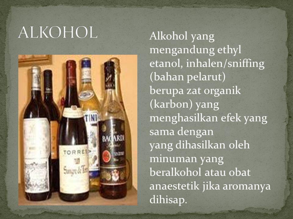 ALKOHOL Alkohol yang mengandung ethyl etanol, inhalen/sniffing (bahan pelarut) berupa zat organik (karbon) yang menghasilkan efek yang sama dengan.