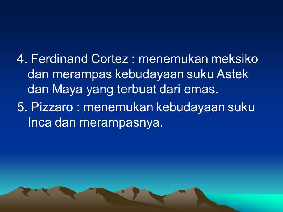 4. Ferdinand Cortez : menemukan meksiko dan merampas kebudayaan suku Astek dan Maya yang terbuat dari emas.