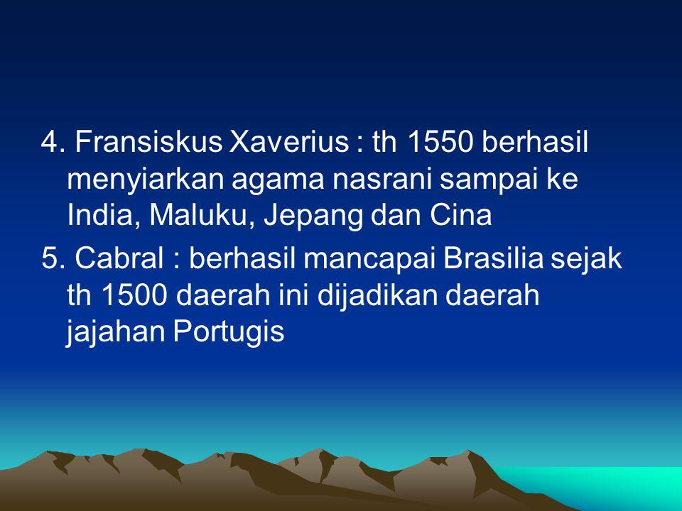 4. Fransiskus Xaverius : th 1550 berhasil menyiarkan agama nasrani sampai ke India, Maluku, Jepang dan Cina