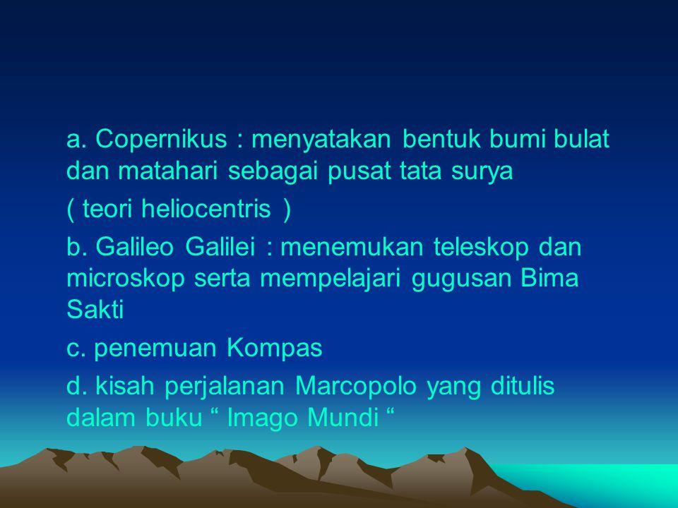 a. Copernikus : menyatakan bentuk bumi bulat dan matahari sebagai pusat tata surya