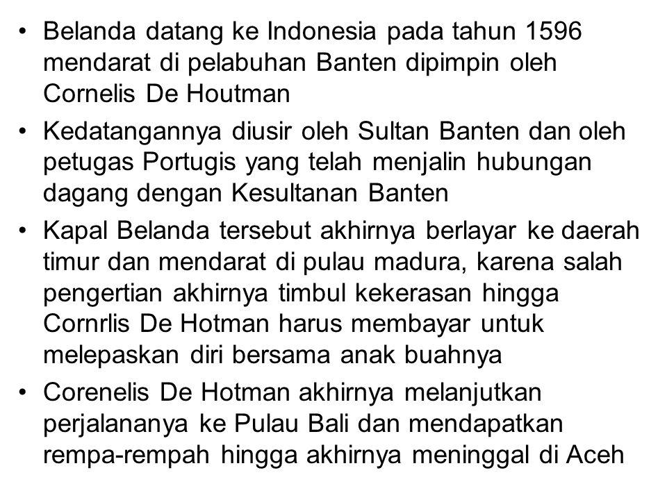 Belanda datang ke Indonesia pada tahun 1596 mendarat di pelabuhan Banten dipimpin oleh Cornelis De Houtman