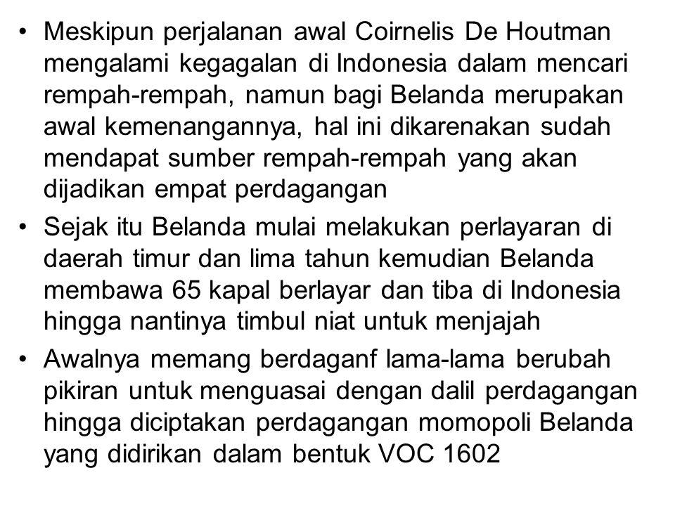 Meskipun perjalanan awal Coirnelis De Houtman mengalami kegagalan di Indonesia dalam mencari rempah-rempah, namun bagi Belanda merupakan awal kemenangannya, hal ini dikarenakan sudah mendapat sumber rempah-rempah yang akan dijadikan empat perdagangan