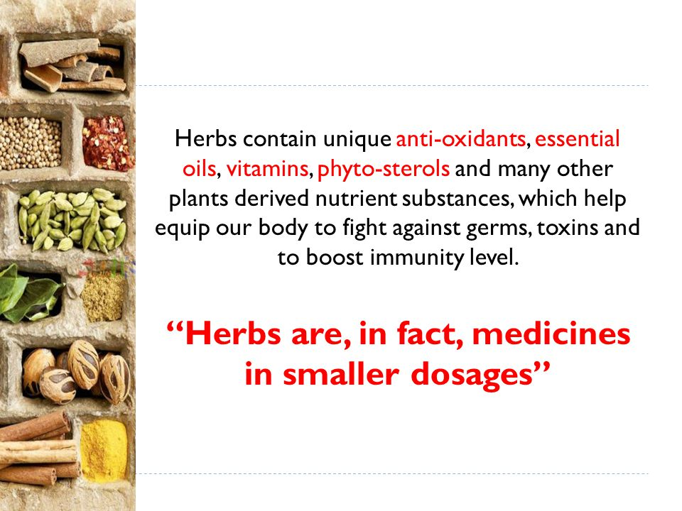 Herbs are, in fact, medicines in smaller dosages