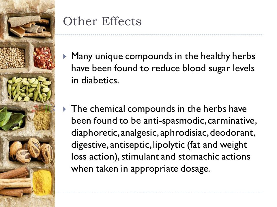 Other Effects Many unique compounds in the healthy herbs have been found to reduce blood sugar levels in diabetics.
