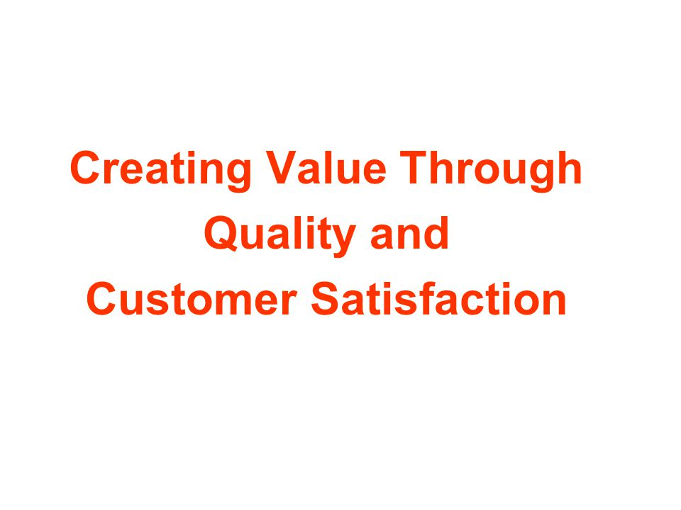 Creating Value Through Quality and Customer Satisfaction