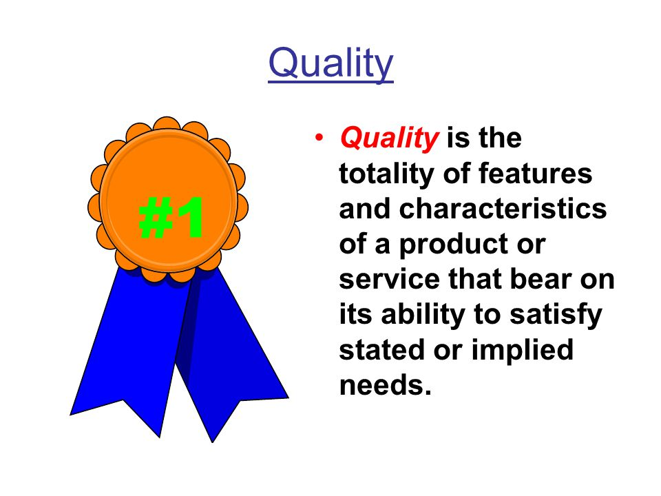 Quality Quality is the totality of features and characteristics of a product or service that bear on its ability to satisfy stated or implied needs.