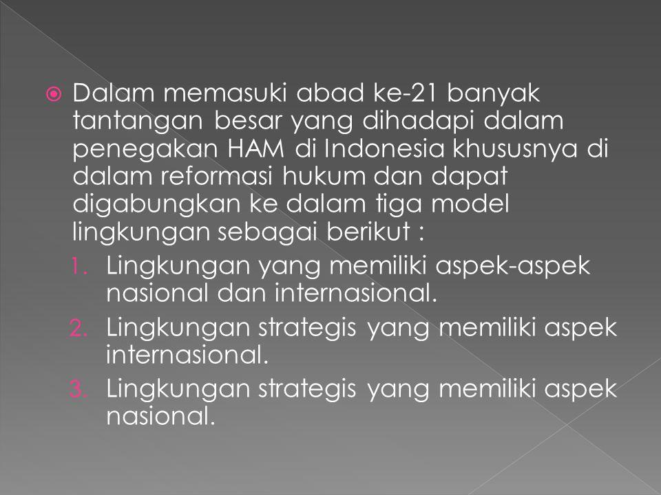 Dalam memasuki abad ke-21 banyak tantangan besar yang dihadapi dalam penegakan HAM di Indonesia khususnya di dalam reformasi hukum dan dapat digabungkan ke dalam tiga model lingkungan sebagai berikut :
