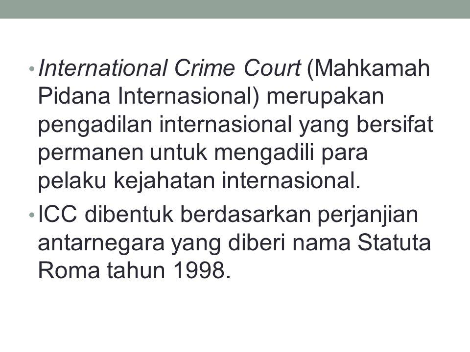 International Crime Court (Mahkamah Pidana Internasional) merupakan pengadilan internasional yang bersifat permanen untuk mengadili para pelaku kejahatan internasional.