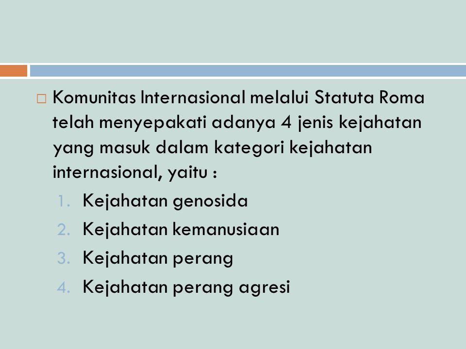 Komunitas Internasional melalui Statuta Roma telah menyepakati adanya 4 jenis kejahatan yang masuk dalam kategori kejahatan internasional, yaitu :