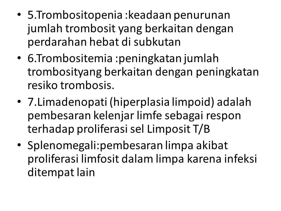 5.Trombositopenia :keadaan penurunan jumlah trombosit yang berkaitan dengan perdarahan hebat di subkutan