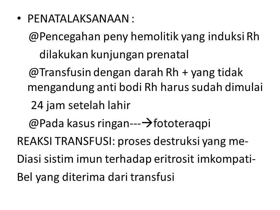 PENATALAKSANAAN : @Pencegahan peny hemolitik yang induksi Rh. dilakukan kunjungan prenatal.