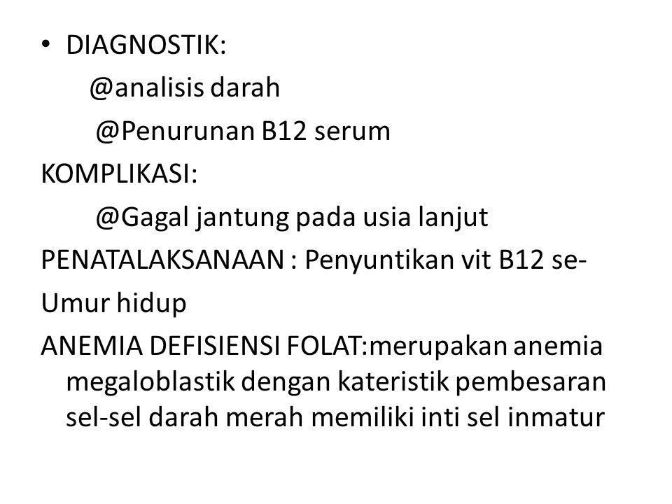 DIAGNOSTIK: @analisis darah. @Penurunan B12 serum. KOMPLIKASI: @Gagal jantung pada usia lanjut. PENATALAKSANAAN : Penyuntikan vit B12 se-