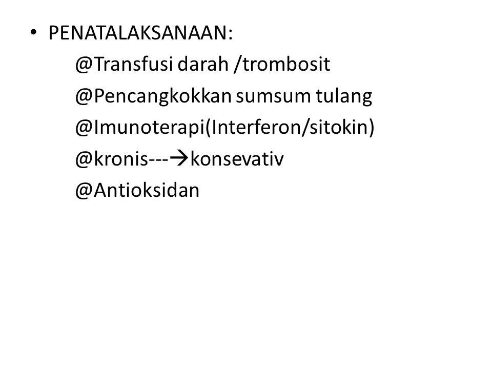 PENATALAKSANAAN: @Transfusi darah /trombosit. @Pencangkokkan sumsum tulang. @Imunoterapi(Interferon/sitokin)