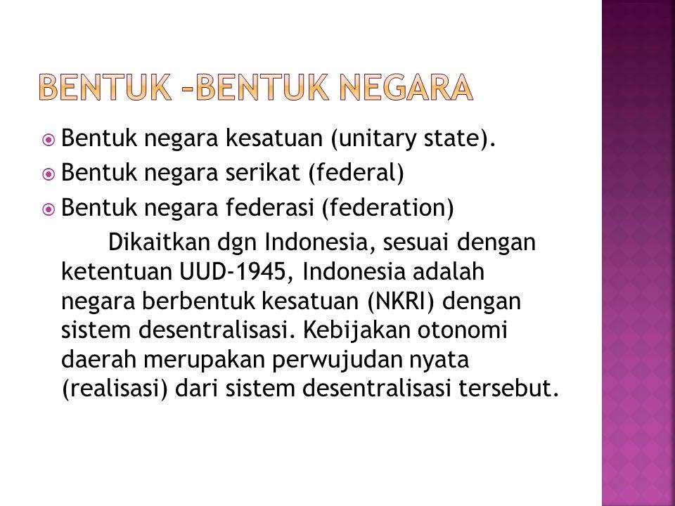 Bentuk –bentuk negara Bentuk negara kesatuan (unitary state).