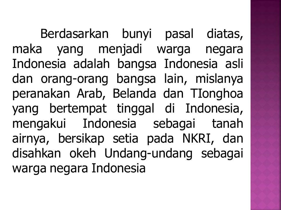 Berdasarkan bunyi pasal diatas, maka yang menjadi warga negara Indonesia adalah bangsa Indonesia asli dan orang-orang bangsa lain, mislanya peranakan Arab, Belanda dan TIonghoa yang bertempat tinggal di Indonesia, mengakui Indonesia sebagai tanah airnya, bersikap setia pada NKRI, dan disahkan okeh Undang-undang sebagai warga negara Indonesia