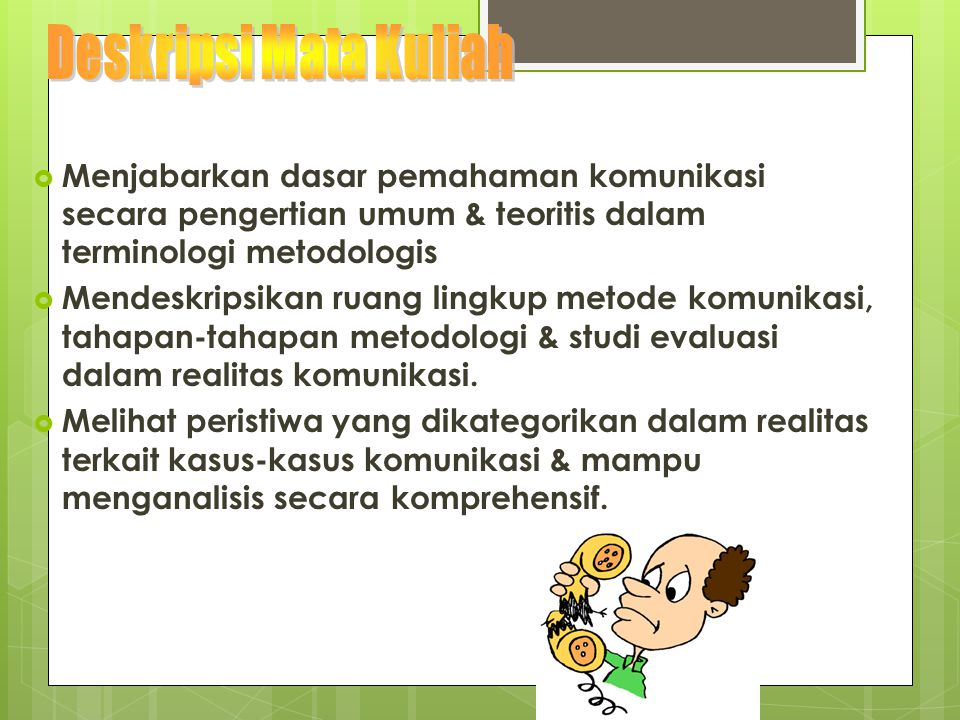 Deskripsi Mata Kuliah Menjabarkan dasar pemahaman komunikasi secara pengertian umum & teoritis dalam terminologi metodologis.