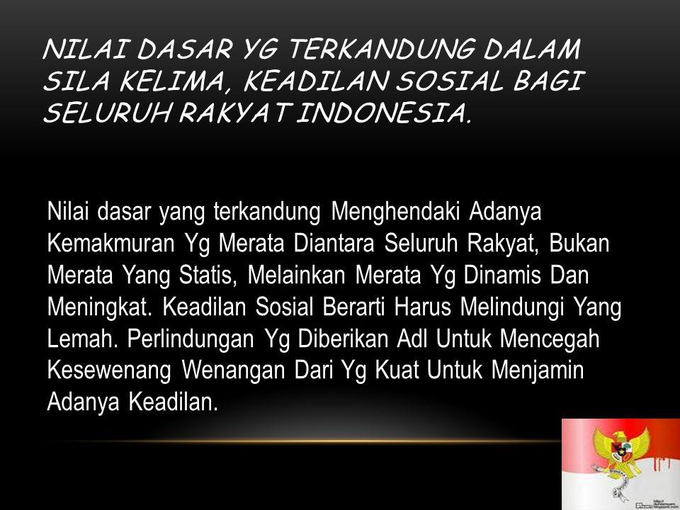 NILAI DASAR YG TERKANDUNG DALAM SILA KELIMA, KEADILAN SOSIAL BAGI SELURUH RAKYAT INDONESIA.
