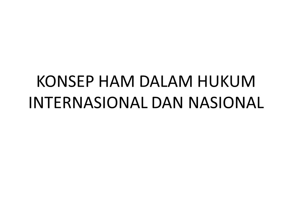 KONSEP HAM DALAM HUKUM INTERNASIONAL DAN NASIONAL