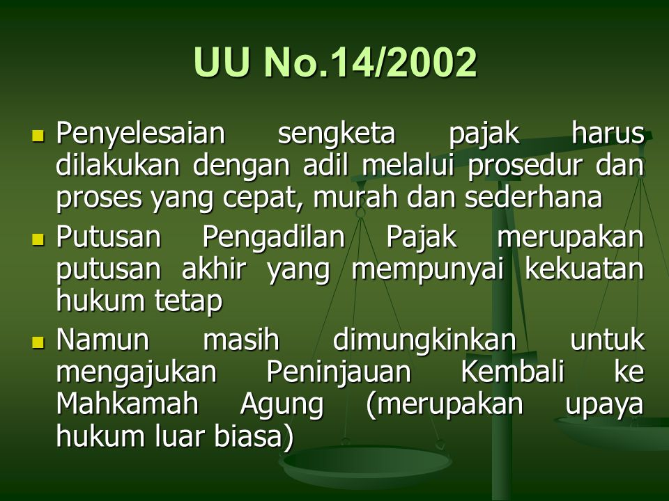 UU No.14/2002 Penyelesaian sengketa pajak harus dilakukan dengan adil melalui prosedur dan proses yang cepat, murah dan sederhana.