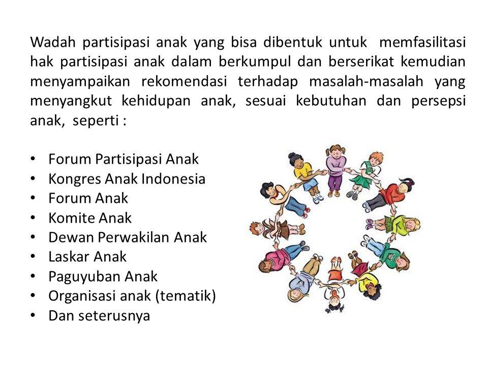 Wadah partisipasi anak yang bisa dibentuk untuk memfasilitasi hak partisipasi anak dalam berkumpul dan berserikat kemudian menyampaikan rekomendasi terhadap masalah-masalah yang menyangkut kehidupan anak, sesuai kebutuhan dan persepsi anak, seperti :