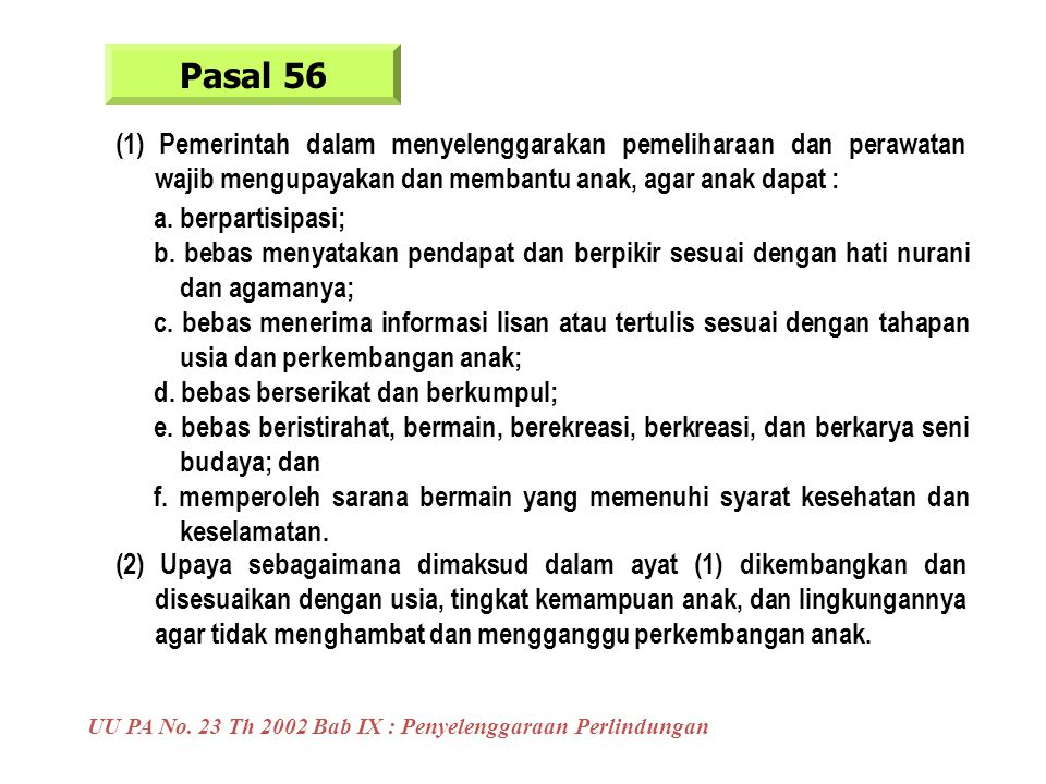 Pasal 56 (1) Pemerintah dalam menyelenggarakan pemeliharaan dan perawatan wajib mengupayakan dan membantu anak, agar anak dapat :