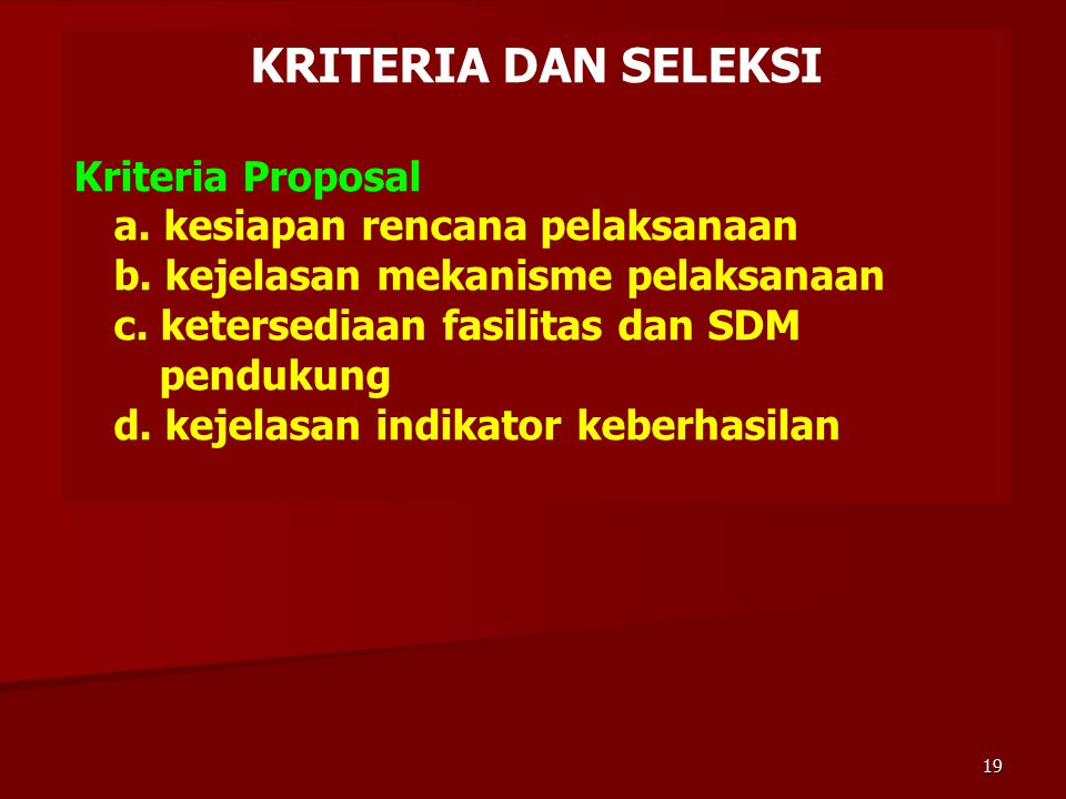 KRITERIA DAN SELEKSI Kriteria Proposal a. kesiapan rencana pelaksanaan b. kejelasan mekanisme pelaksanaan c. ketersediaan fasilitas dan SDM.