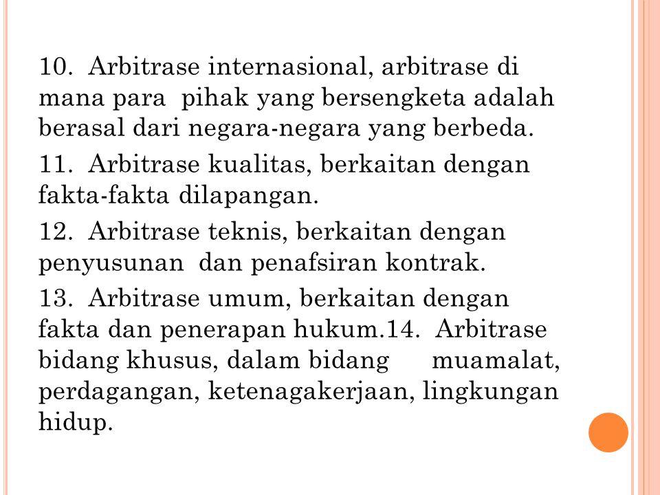 10. Arbitrase internasional, arbitrase di mana para pihak yang bersengketa adalah berasal dari negara-negara yang berbeda.