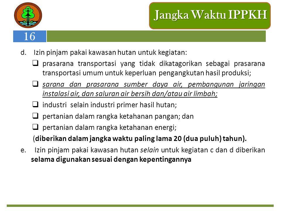 Jangka Waktu IPPKH 16. d. Izin pinjam pakai kawasan hutan untuk kegiatan: