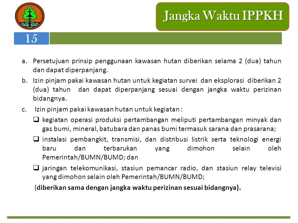 Jangka Waktu IPPKH 15. Persetujuan prinsip penggunaan kawasan hutan diberikan selama 2 (dua) tahun dan dapat diperpanjang.