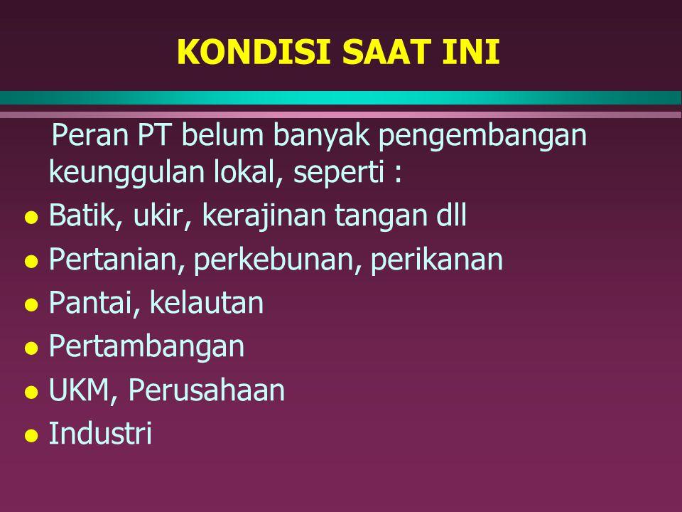 KONDISI SAAT INI Peran PT belum banyak pengembangan keunggulan lokal, seperti : Batik, ukir, kerajinan tangan dll.