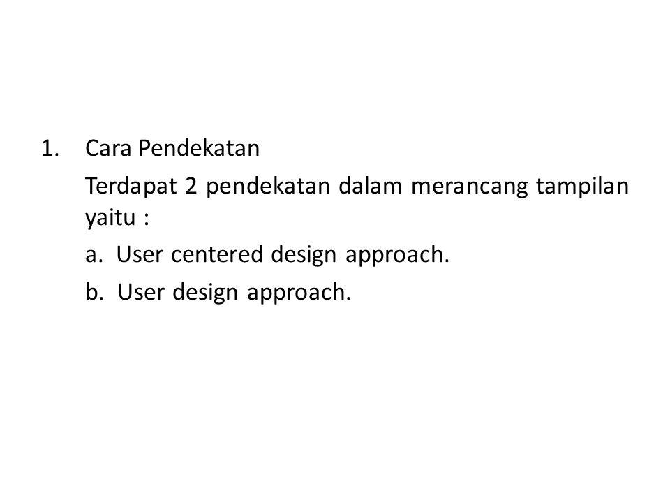 Cara Pendekatan Terdapat 2 pendekatan dalam merancang tampilan yaitu : a. User centered design approach.