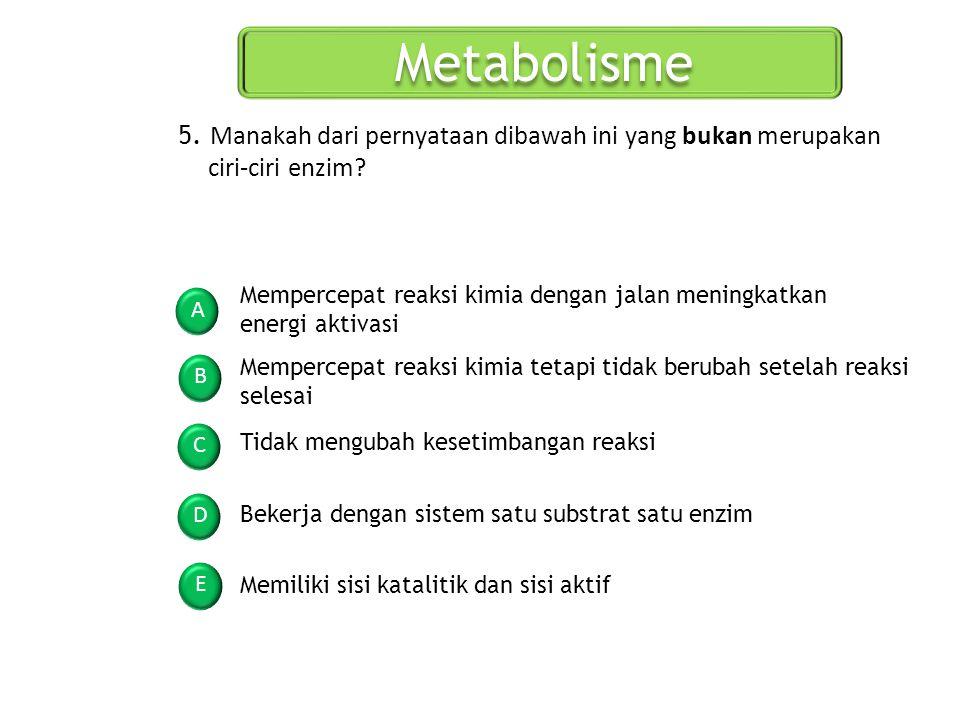 Metabolisme 5. Manakah dari pernyataan dibawah ini yang bukan merupakan ciri-ciri enzim