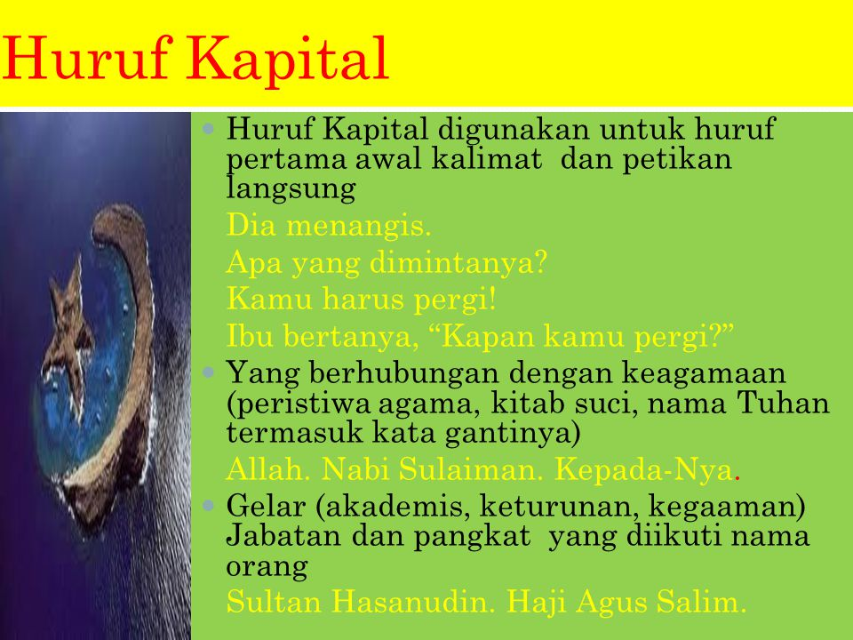 Huruf Kapital Huruf Kapital digunakan untuk huruf pertama awal kalimat dan petikan langsung. Dia menangis.