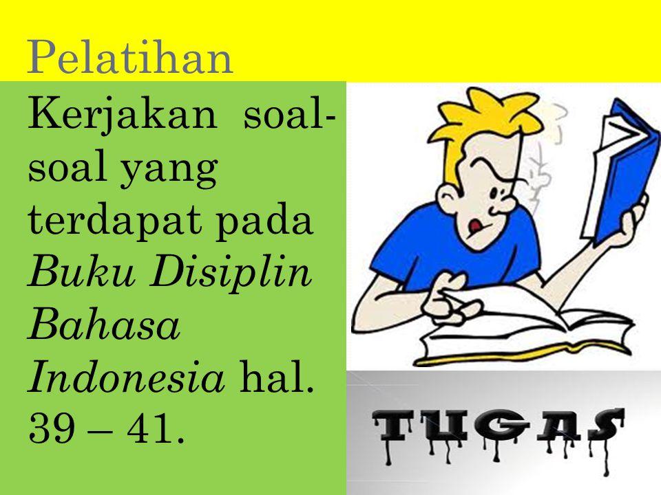Pelatihan Kerjakan soal-soal yang terdapat pada Buku Disiplin Bahasa Indonesia hal. 39 – 41.